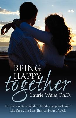 Being Happy Together: How to Have a Fabulous Relationship with Your Life Partner in Less Than an Hour a Week - Weiss, Laurie, Ph.D.