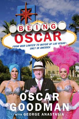 Being Oscar: From Mob Lawyer to Mayor of Las Vegas, Only in America - Goodman, Oscar