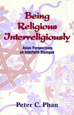 Being Religious Interreligiously: Asian Perspectives on Interfaith Dialogue - Phan, Peter C, Ph.D., STD, DD