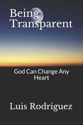 Being Transparent: God Can Change Any Heart - Rodriguez, Luis A