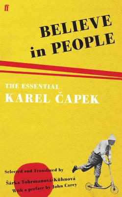 Believe in People: The Essential Karel Capek - Carey, John, and Capek, Karel, and Tobrmanova-Kuhnova, Sarka (Translated by)