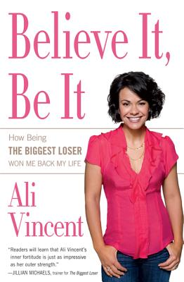 Believe It, Be It: How Being the Biggest Loser Won Me Back My Life - Vincent, Ali
