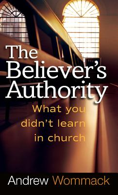 Believer's Authority: What You Didn't Learn in Church - Wommack, Andrew