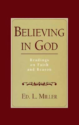 Believing in God: Readings on Faith and Reason - Miller, Edward L, and Miller, Ed L (Editor)
