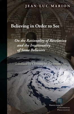 Believing in Order to See: On the Rationality of Revelation and the Irrationality of Some Believers - Marion, Jean-Luc, and Gschwandtner, Christina M (Translated by)