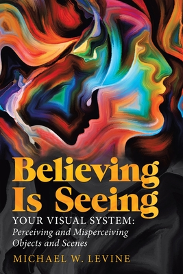 Believing Is Seeing: Your Visual System: Perceiving and Misperceiving Objects and Scenes - Levine, Michael W