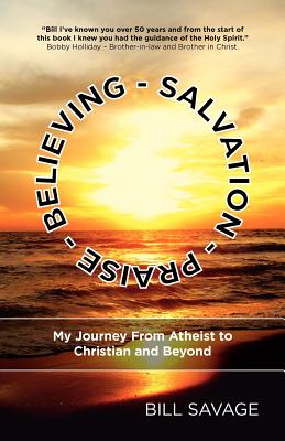 Believing - Salvation - Praise: My Journey from Atheist to Christian and Beyond - Savage, Bill