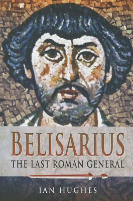Belisarius: The Last Roman General - Hughes, Ian