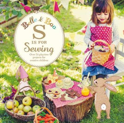Belle and Boo: S is for Sewing: Over 25 Playtime Projects for Creative Children - Belle & Boo