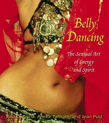 Belly Dancing: The Sensual Art of Energy and Spirit - Coluccia, Pina, and Paffrath, Anette, and Putz, Jean