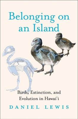 Belonging on an Island: Birds, Extinction, and Evolution in Hawai'i - Lewis, Daniel