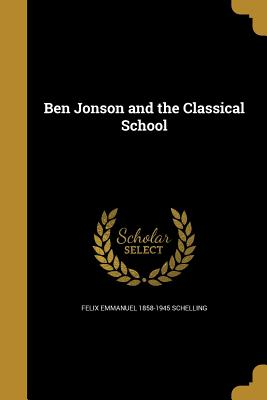 Ben Jonson and the Classical School - Schelling, Felix Emmanuel 1858-1945