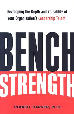 Bench Strength: Developing the Depth and Versatility of Your Organization's Leadership Talent - Barner, Robert W, Dr.