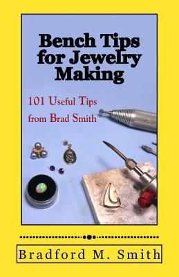 Bench Tips for Jewelry Making: 101 Useful Tips from Brad Smith - Smith, Bradford M