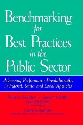 Benchmarking for Best Practices in the Public Sector: Achieving Performance Breakthroughs in Federal, State, and Local Agencies - Keelhey, Patricia, and Keehley, Patricia, and Keehley, P