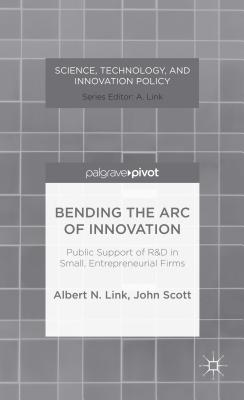 Bending the Arc of Innovation: Public Support of R&d in Small, Entrepreneurial Firms - Link, A, and Scott, J