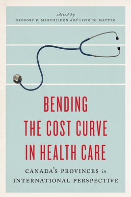 Bending the Cost Curve in Health Care: Canada's Provinces in International Perspective - Marchildon, Gregory P (Editor), and Di Matteo, Livio (Editor)