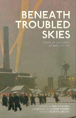 Beneath Troubled Skies: Poems of Scotland at War 1914-1918 - MacGregor, Lizzie (Editor), and McEwen, Yvonne (Commentaries by), and Strachan, Hew, Sir (Foreword by)