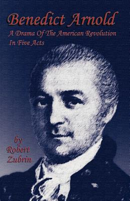 Benedict Arnold: A Drama of the American Revolution in Five Acts - Zubrin, Robert
