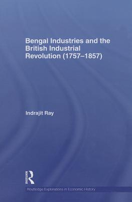 Bengal Industries and the British Industrial Revolution (1757-1857) - Ray, Indrajit