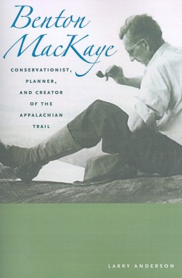 Benton Mackaye: Conservationist, Planner, and Creator of the Appalachian Trail - Anderson, Larry