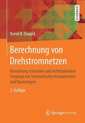 Berechnung Von Drehstromnetzen: Berechnung Stationarer Und Nichtstationarer Vorgange Mit Symmetrischen Komponenten Und Raumzeigern - Oswald, Bernd R