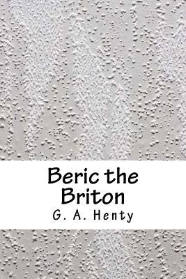 Beric the Briton - Henty, G a