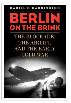 Berlin on the Brink: The Blockade, the Airlift, and the Early Cold War - Harrington, Daniel F