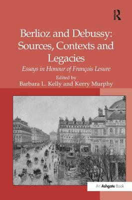 Berlioz and Debussy: Sources, Contexts and Legacies: Essays in Honour of Francois Lesure - Murphy, Kerry