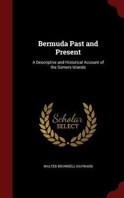 Bermuda Past and Present: A Descriptive and Historical Account of the Somers Islands - Hayward, Walter Brownell