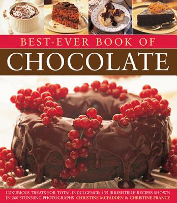 Best-Ever Book of Chocolate: Luxurious Treats for Total Indulgence: 135 Irresistible Recipes Shown in 260 Stunning Photographs - McFadden, Christine, and France, Christine