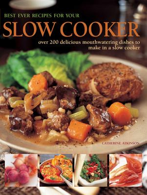 Best Ever Recipes for Your Slow Cooker: Over 200 Delicious Mouthwatering Dishes to Make in a Slow Cooker - Atkinson, Catherine