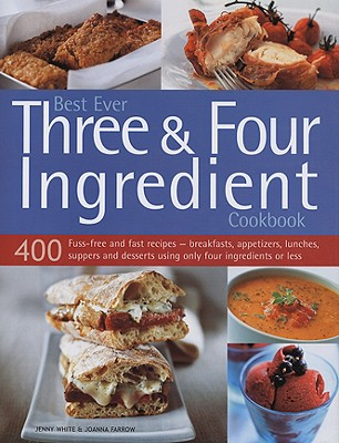 Best Ever Three & Four Ingredient Cookbook: 400 Fuss-Free and Fast Recipes - Breakfasts, Appetizers, Lunches, Suppers and Desserts Using Only Four Ingredients or Less - White, Jenny, and Farrow, Joanna