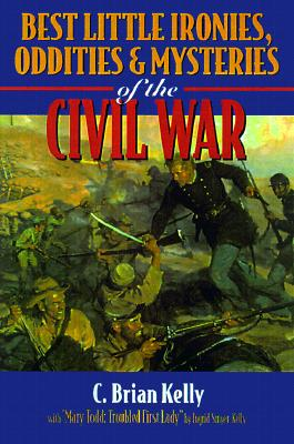 Best Little Ironies, Oddities, and Mysteries of the Civil War - Kelly, C Brian