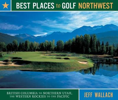 Best Places to Golf Northwest: British Columbia to Northern Utah, the Western Rockies to the Pacific - Wallach, Jeff