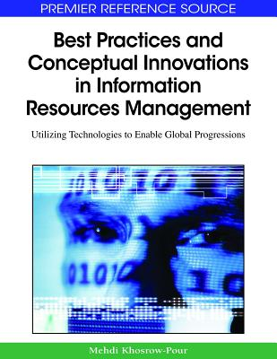 Best Practices and Conceptual Innovations in Information Resources Management: Utilizing Technologies to Enable Global Progressions - Khosrow-Pour, Mehdi