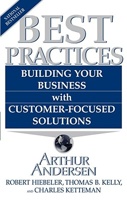 Best Practices: Building Your Business with Customer-Focused Solutions - Hiebeler, Robert, and Kelly, Thomas B, and Ketteman, Charles
