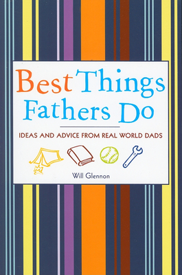 Best Things Fathers Do: Ideas and Advice from Real-World Dads - Glennon, Will