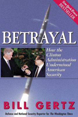 Betrayal: How the Clinton Administration Undermined American Security - Gertz, Bill