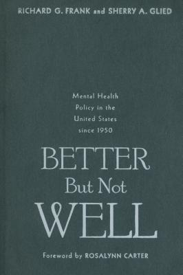 Better But Not Well: Mental Health Policy in the United States Since 1950 - Frank, Richard G, Dr., and Glied, Sherry A, Dr.