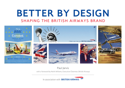 Better by Design: Shaping the British Airways Brand - Jarvis, Paul, and Williams, Keith (Foreword by)