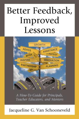 Better Feedback, Improved Lessons: A How-To Guide for Principals, Teacher Educators, and Mentors - Van Schooneveld, Jacqueline G