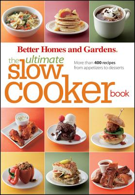 Better Homes and Gardens the Ultimate Slow Cooker Book: More Than 400 Recipes from Appetizers to Desserts - Better Homes & Gardens