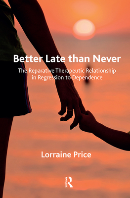 Better Late Than Never: The Reparative Therapeutic Relationship in Regression to Dependence - Price, Lorraine