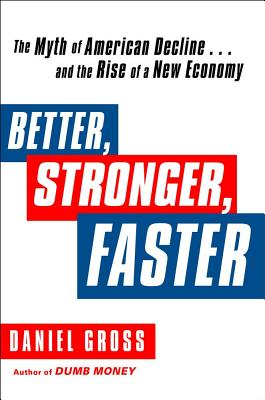 Better, Stronger, Faster: The Myth of American Decline... and the Rise of a New Economy - Gross, Daniel