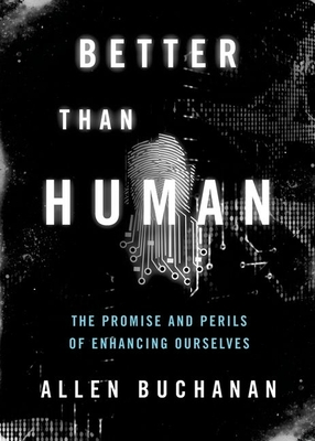 Better Than Human: The Promise and Perils of Enhancing Ourselves - Buchanan, Allen E