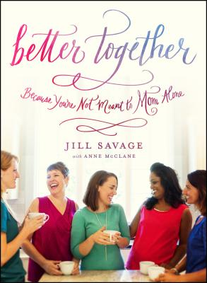Better Together: Because You're Not Meant to Mom Alone - Savage, Jill, and McClane, Anne (Contributions by)