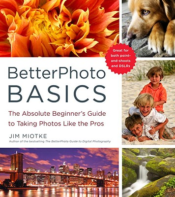 BetterPhoto Basics: The Absolute Beginner's Guide to Taking Photos Like a Pro - Miotke, Jim