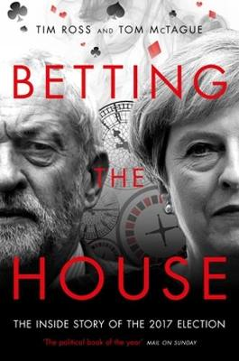 Betting the House: The Inside Story of the 2017 Election - Ross, Tim, and McTague, Tom