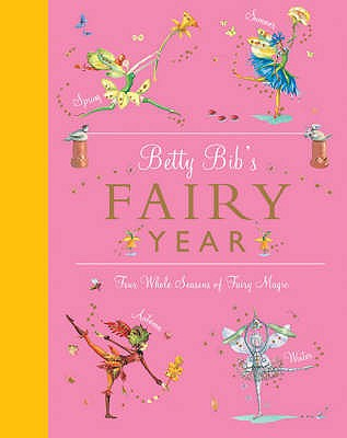 Betty Bib's Fairy Year: Four Whole Seasons of Fairy Magic - Bib, Betty